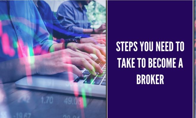 Steps You Need To Take To Become a Broker